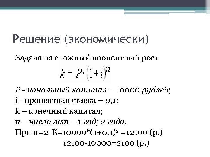 Решение (экономически) Задача на сложный процентный рост Р - начальный капитал – 10000 рублей;