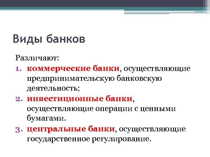 Виды банков Различают: 1. коммерческие банки, осуществляющие предпринимательскую банковскую деятельность; 2. инвестиционные банки, осуществляющие