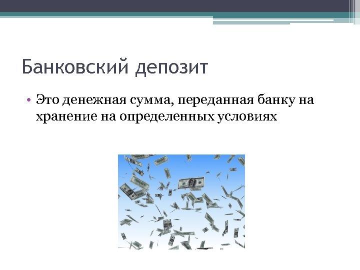 Банковский депозит • Это денежная сумма, переданная банку на хранение на определенных условиях