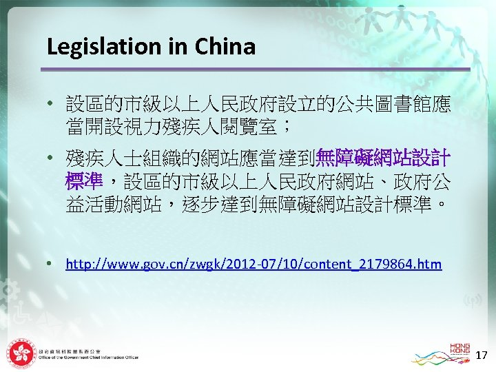 Legislation in China • 設區的市級以上人民政府設立的公共圖書館應 當開設視力殘疾人閱覽室; • 殘疾人士組織的網站應當達到無障礙網站設計 標準,設區的市級以上人民政府網站、政府公 益活動網站,逐步達到無障礙網站設計標準。 • http: //www. gov.
