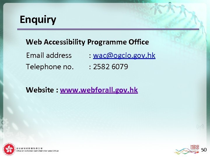 Enquiry Web Accessibility Programme Office Email address Telephone no. : wac@ogcio. gov. hk :