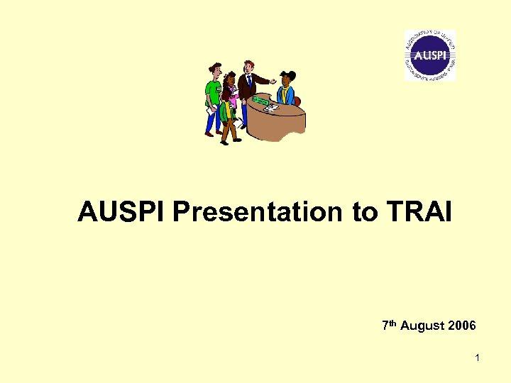 AUSPI Presentation to TRAI 7 th August 2006 1