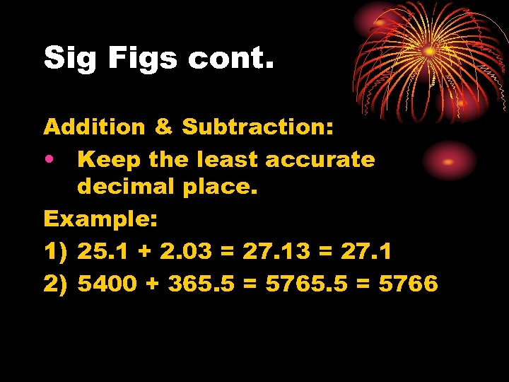 Sig Figs cont. Addition & Subtraction: • Keep the least accurate decimal place. Example: