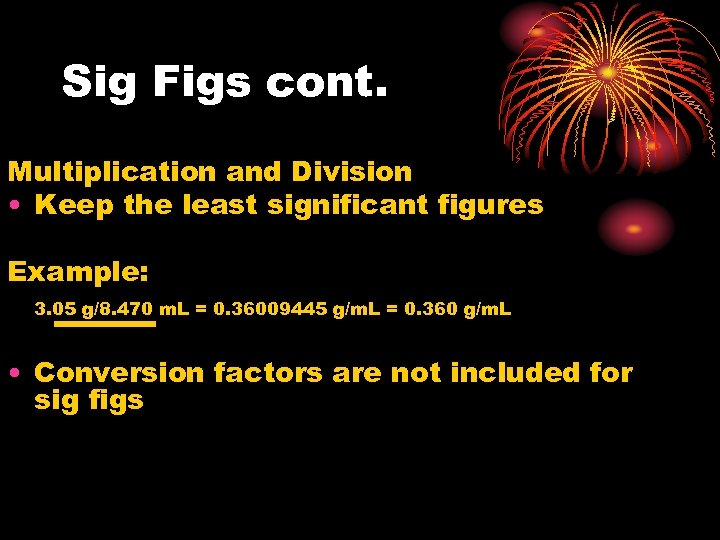 Sig Figs cont. Multiplication and Division • Keep the least significant figures Example: 3.