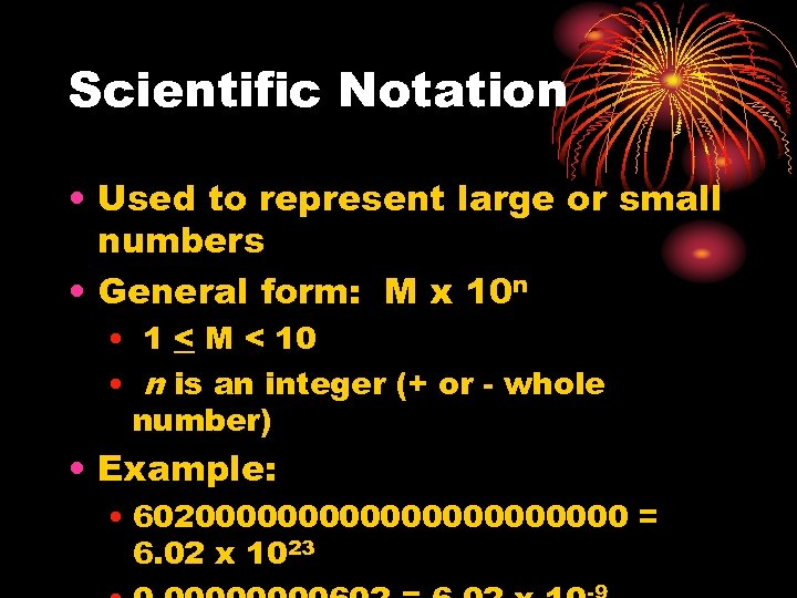 Scientific Notation • Used to represent large or small numbers • General form: M