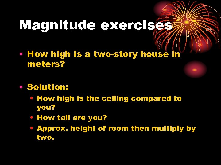 Magnitude exercises • How high is a two-story house in meters? • Solution: •