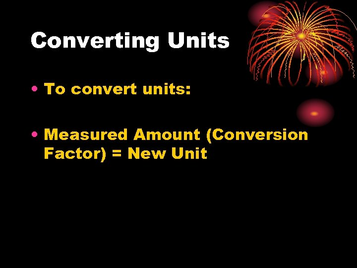Converting Units • To convert units: • Measured Amount (Conversion Factor) = New Unit