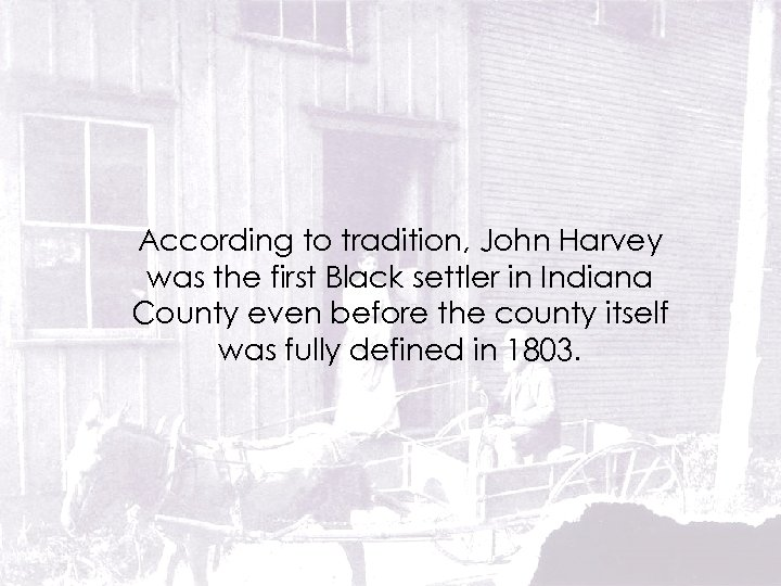 According to tradition, John Harvey was the first Black settler in Indiana County even