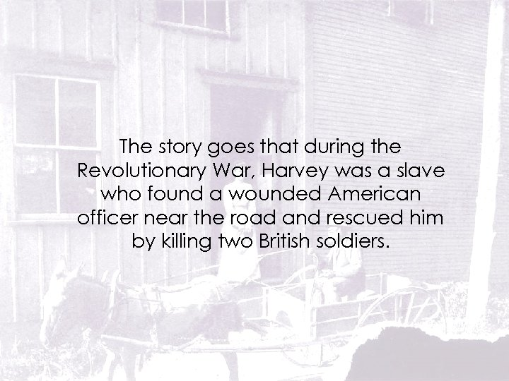 The story goes that during the Revolutionary War, Harvey was a slave who found