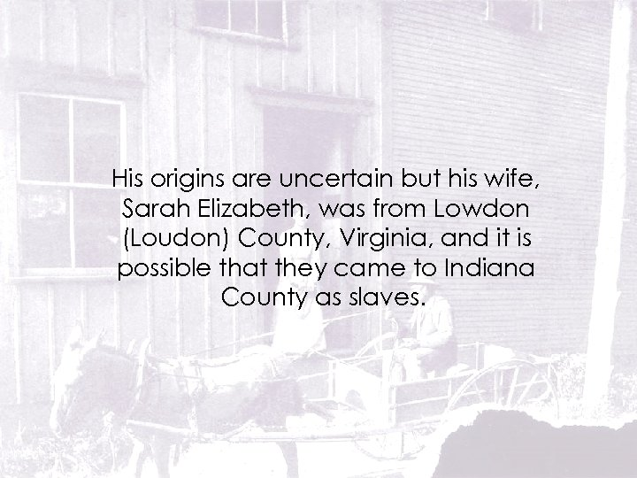 His origins are uncertain but his wife, Sarah Elizabeth, was from Lowdon (Loudon) County,