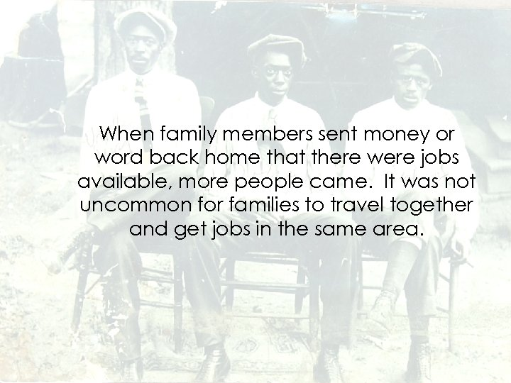 When family members sent money or word back home that there were jobs available,