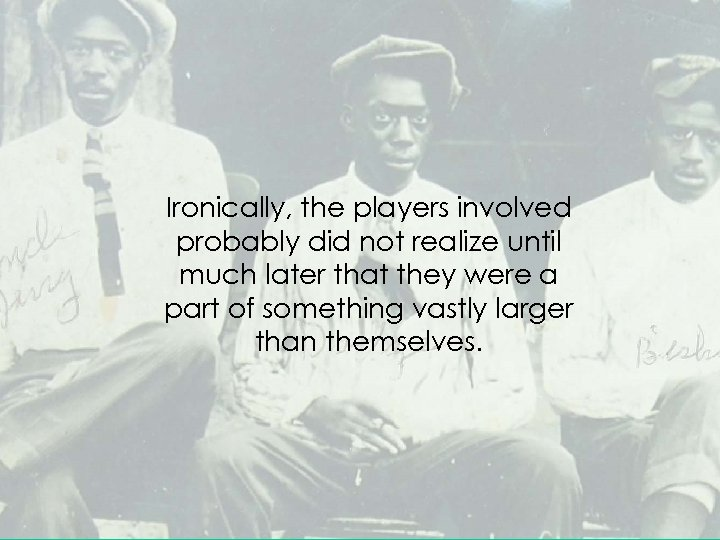 Ironically, the players involved probably did not realize until much later that they were