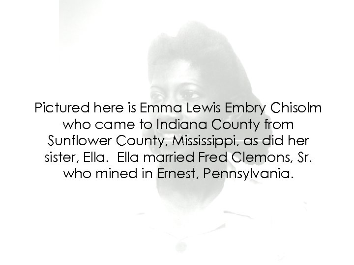 Pictured here is Emma Lewis Embry Chisolm who came to Indiana County from Sunflower