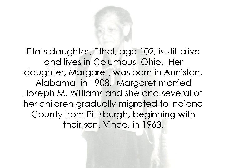 Ella's daughter, Ethel, age 102, is still alive and lives in Columbus, Ohio. Her
