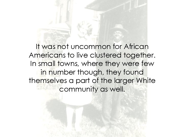 It was not uncommon for African Americans to live clustered together. In small towns,