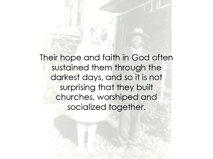 Their hope and faith in God often sustained them through the darkest days, and