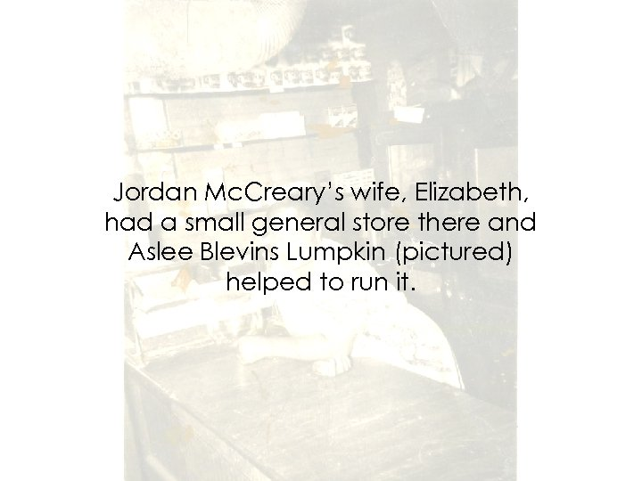 Jordan Mc. Creary's wife, Elizabeth, had a small general store there and Aslee Blevins