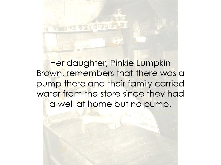 Her daughter, Pinkie Lumpkin Brown, remembers that there was a pump there and their