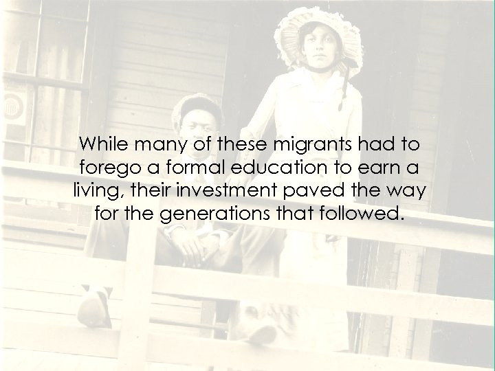 While many of these migrants had to forego a formal education to earn a