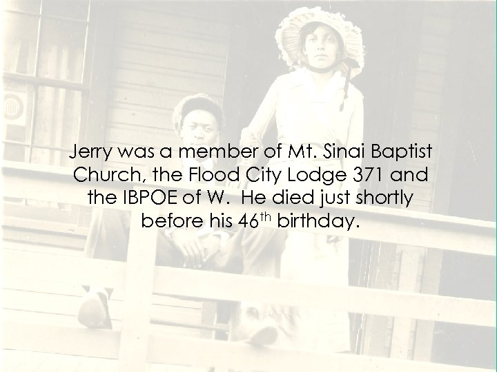 Jerry was a member of Mt. Sinai Baptist Church, the Flood City Lodge 371