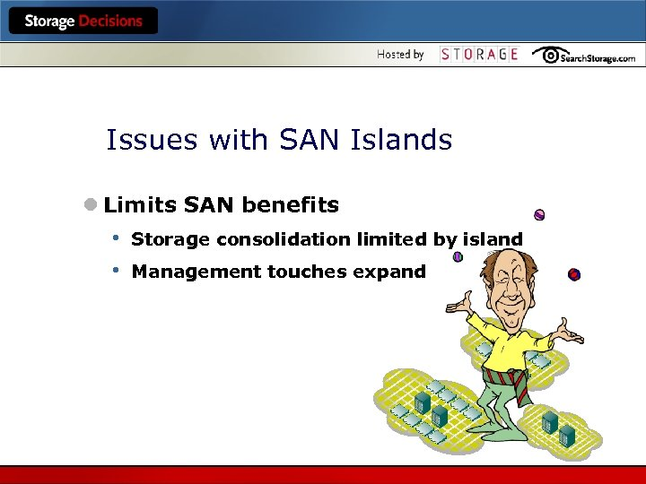 Issues with SAN Islands l Limits SAN benefits • • Storage consolidation limited by