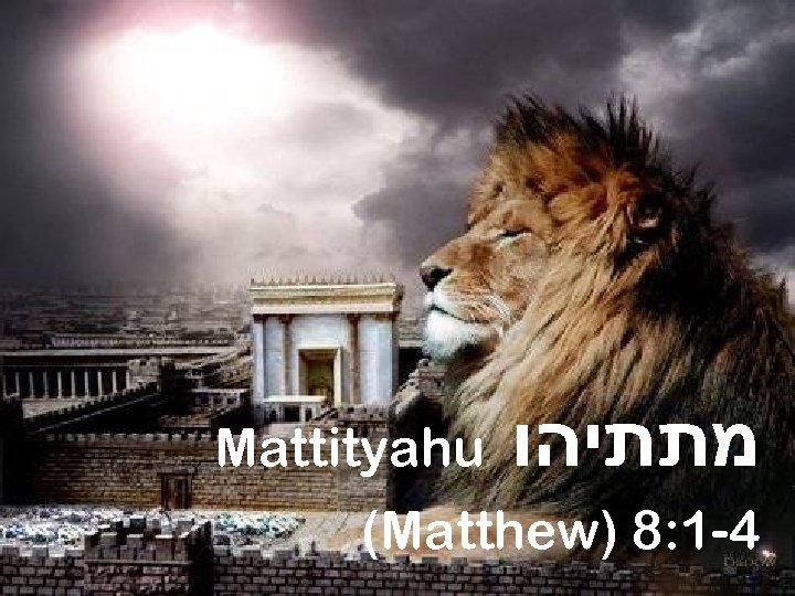 Mattityahu מתתיהו (Matthew) 8: 1 -4 10