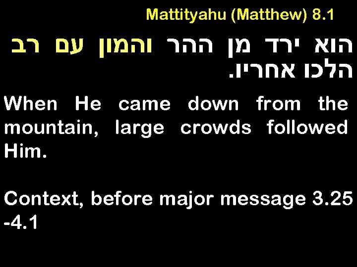 Mattityahu (Matthew) 8. 1 הוא ירד מן ההר והמון עם רב . הלכו אחריו
