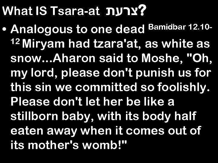 What IS Tsara-at ? צרעת • Analogous to one dead Bamidbar 12. 1012 Miryam