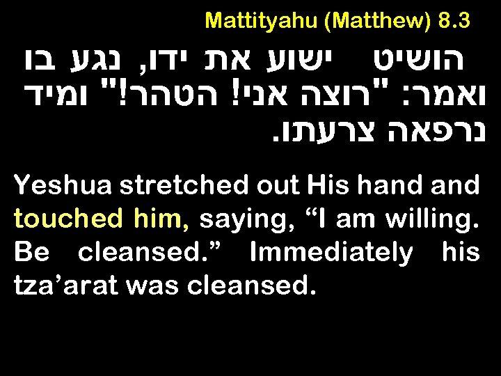Mattityahu (Matthew) 8. 3 הושיט ישוע את ידו, נגע בו ואמר: