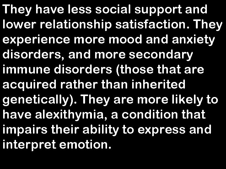 They have less social support and lower relationship satisfaction. They experience more mood anxiety