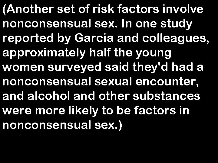 (Another set of risk factors involve nonconsensual sex. In one study reported by Garcia