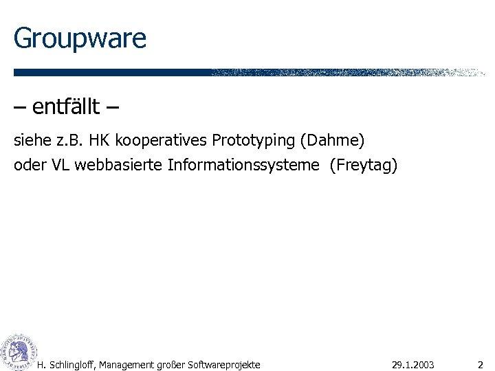 Groupware – entfällt – siehe z. B. HK kooperatives Prototyping (Dahme) oder VL webbasierte