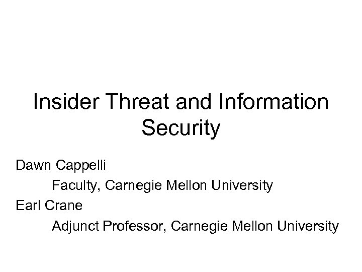 Insider Threat and Information Security Dawn Cappelli Faculty, Carnegie Mellon University Earl Crane Adjunct