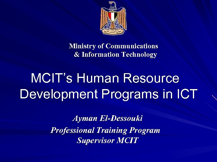 Ministry of Communications & Information Technology MCIT's Human Resource Development Programs in ICT Ayman