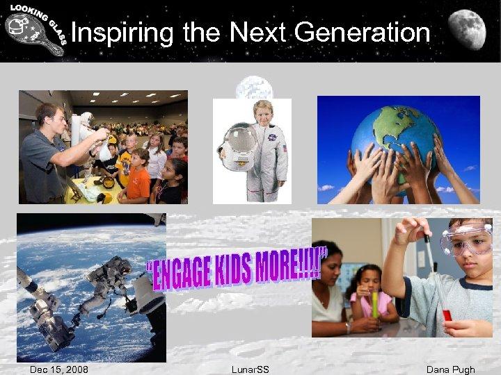 Inspiring the Next Generation Dec 15, 2008 Lunar. SS Dana Pugh