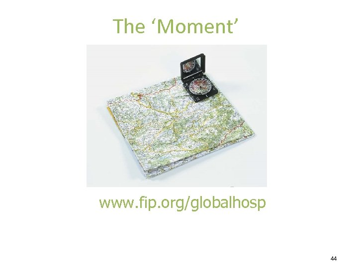 The 'Moment' www. fip. org/globalhosp 44