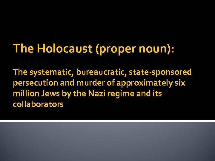 The Holocaust (proper noun): The systematic, bureaucratic, state-sponsored persecution and murder of approximately six