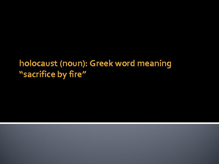 "holocaust (noun): Greek word meaning ""sacrifice by fire"""