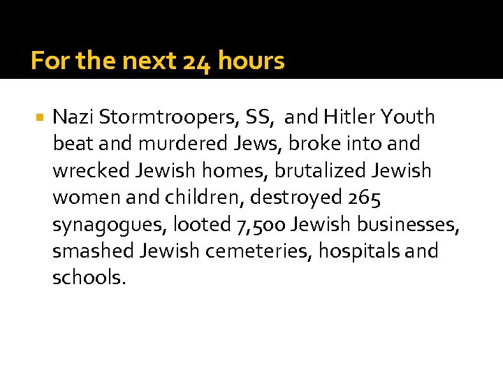For the next 24 hours Nazi Stormtroopers, SS, and Hitler Youth beat and murdered