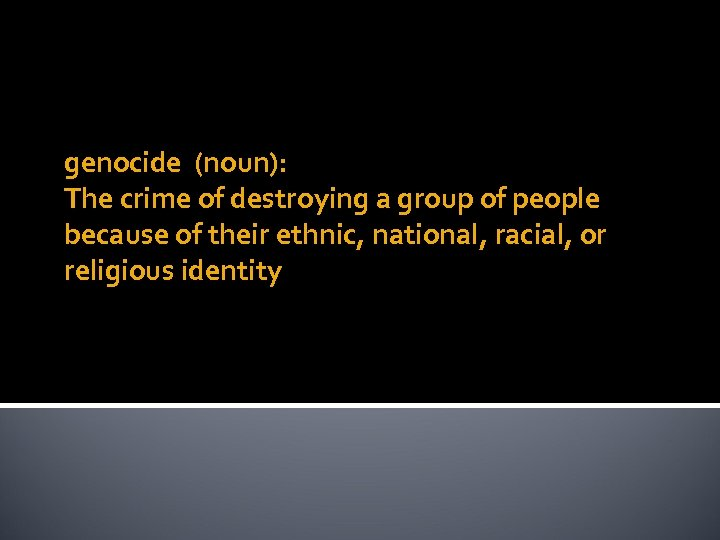 genocide (noun): The crime of destroying a group of people because of their ethnic,