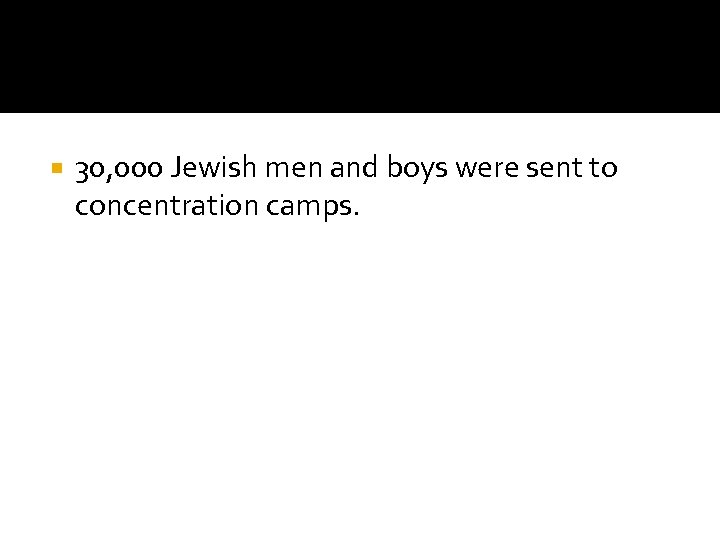 30, 000 Jewish men and boys were sent to concentration camps.
