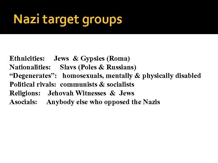 "Nazi target groups Ethnicities: Jews & Gypsies (Roma) Nationalities: Slavs (Poles & Russians) ""Degenerates"":"