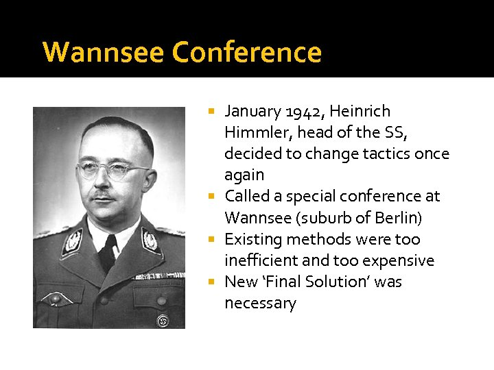 Wannsee Conference January 1942, Heinrich Himmler, head of the SS, decided to change tactics