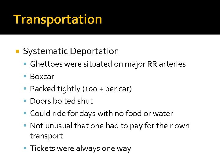 Transportation Systematic Deportation Ghettoes were situated on major RR arteries Boxcar Packed tightly (100