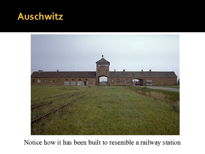 Auschwitz Notice how it has been built to resemble a railway station