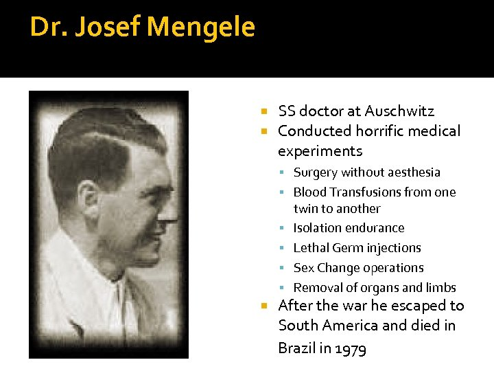 Dr. Josef Mengele SS doctor at Auschwitz Conducted horrific medical experiments Surgery without aesthesia