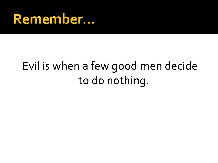 Remember… Evil is when a few good men decide to do nothing.