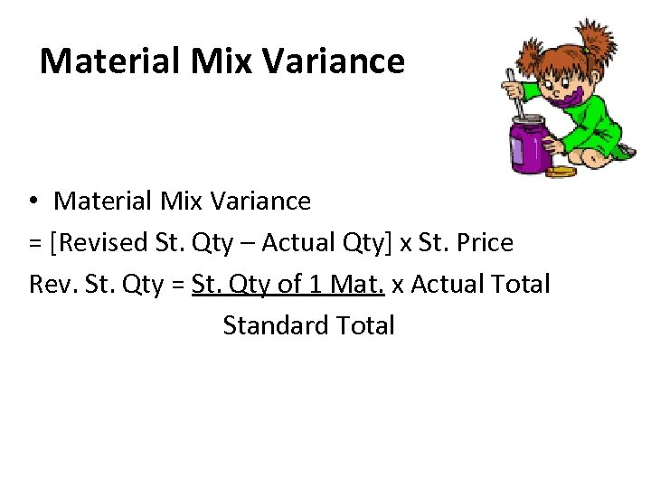 Material Mix Variance • Material Mix Variance = [Revised St. Qty – Actual Qty]
