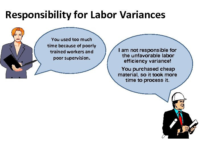 Responsibility for Labor Variances You used too much time because of poorly trained workers