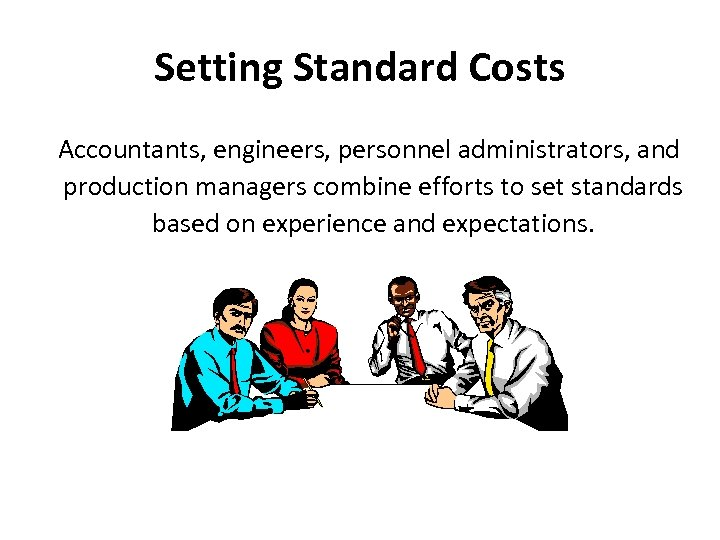 Setting Standard Costs Accountants, engineers, personnel administrators, and production managers combine efforts to set